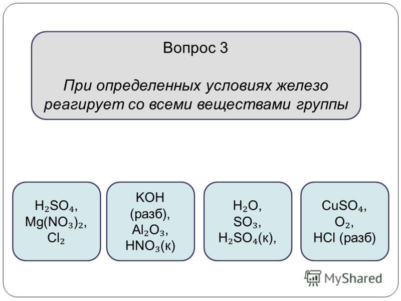 Вопрос 3 При определенных условиях железо реагирует со всеми веществами группы CuSO, O, HCl (разб) KOH (разб), Al O, HNO (к) H O, SO, H SO (к), H SO, Mg(NO ), Cl