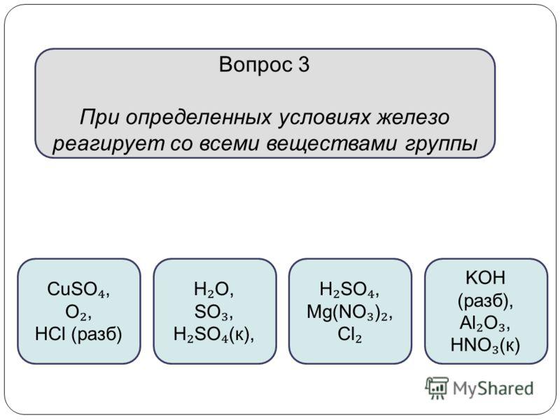 Вопрос 3 При определенных условиях железо реагирует со всеми веществами группы CuSO, O, HCl (разб) H O, SO, H SO (к), H SO, Mg(NO ), Cl KOH (разб), Al O, HNO (к)