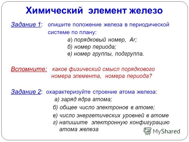 Химический элемент железо Задание 1: опишите положение железа в периодической системе по плану: а) порядковый номер, Аr; б) номер периода; в) номер группы, подгруппа. Вспомните: каков физический смысл порядкового номера элемента, номера периода? Зада