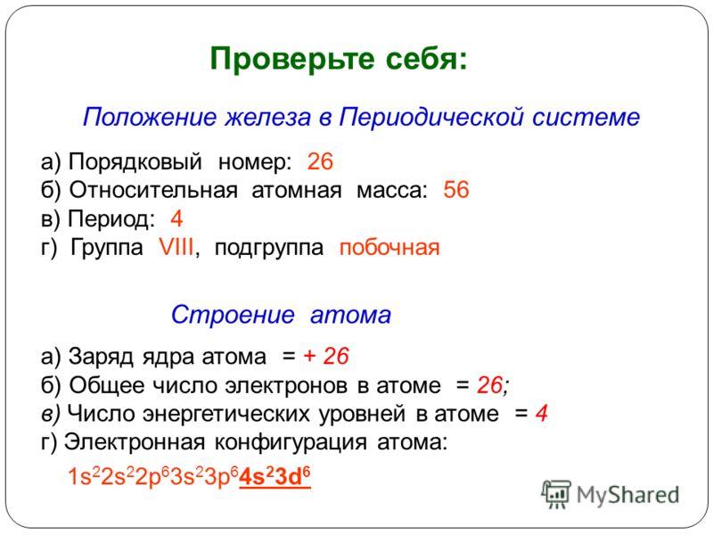 Проверьте себя: Положение железа в Периодической системе а) Порядковый номер: 26 б) Относительная атомная масса: 56 в) Период: 4 г) Группа VIII, подгруппа побочная Строение атома а) Заряд ядра атома = + 26 б) Общее число электронов в атоме = 26; в) Ч