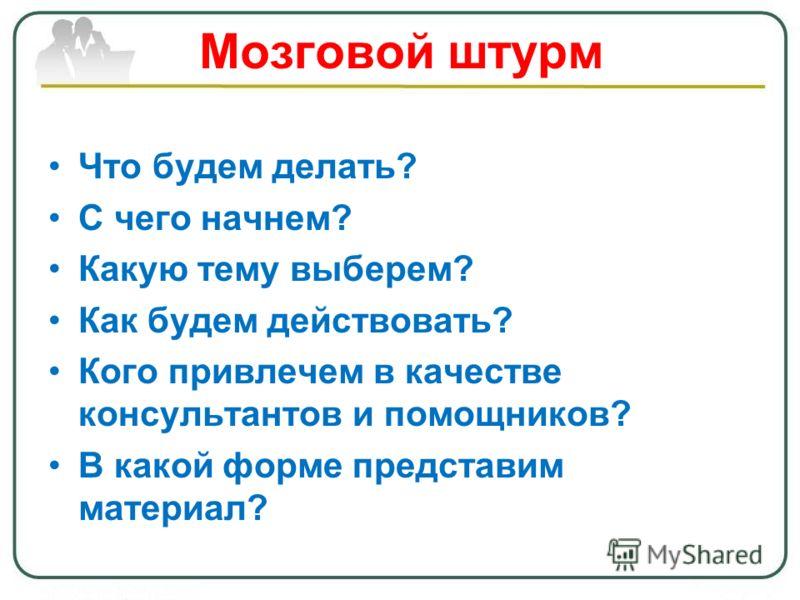 Мозговой штурм Что будем делать? С чего начнем? Какую тему выберем? Как будем действовать? Кого привлечем в качестве консультантов и помощников? В какой форме представим материал?