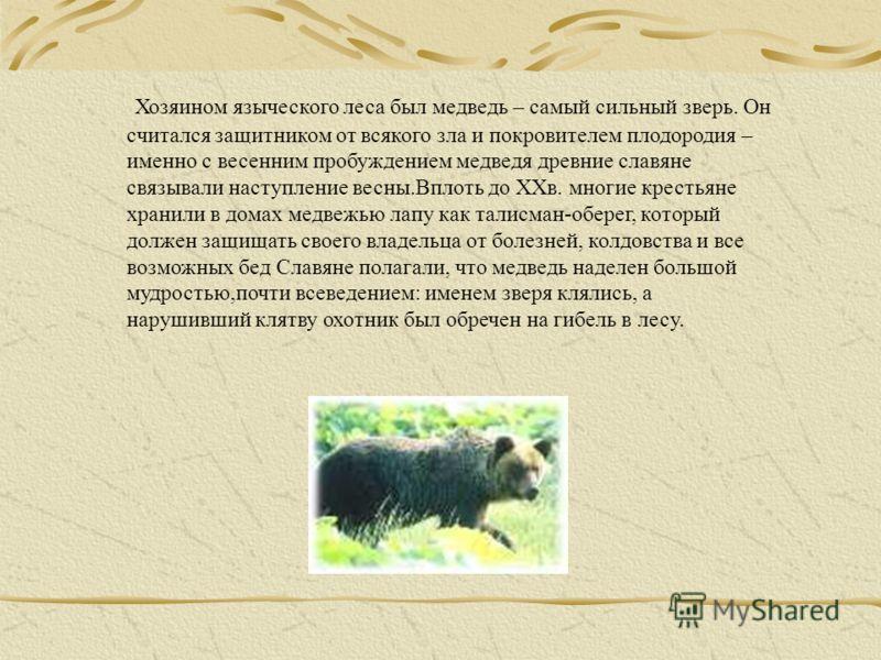 Хозяином языческого леса был медведь – самый сильный зверь. Он считался защитником от всякого зла и покровителем плодородия – именно с весенним пробуждением медведя древние славяне связывали наступление весны.Вплоть до ХХв. многие крестьяне хранили в
