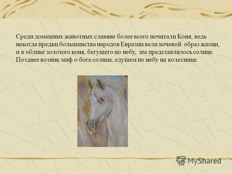 Среди домашних животных славяне более всего почитали Коня, ведь некогда предки большинства народов Евразии вели кочевой образ жизни, и в облике золотого коня, бегущего по небу, им представлялось солнце. Позднее возник миф о боге солнца, едущем по неб