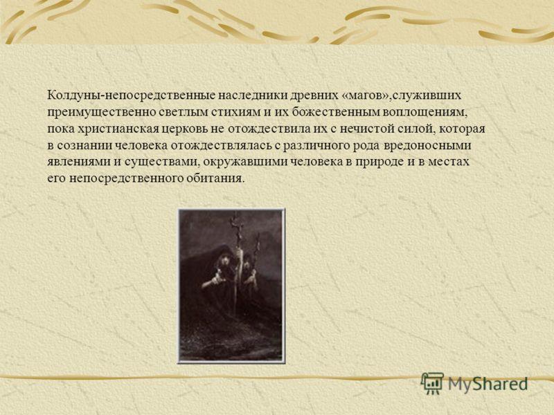 Колдуны-непосредственные наследники древних «магов»,служивших преимущественно светлым стихиям и их божественным воплощениям, пока христианская церковь не отождествила их с нечистой силой, которая в сознании человека отождествлялась с различного рода