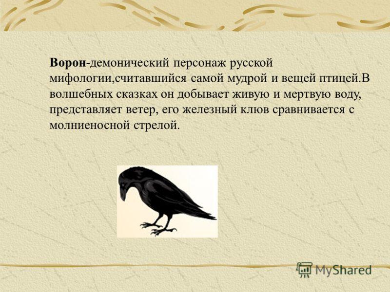 Ворон-демонический персонаж русской мифологии,считавшийся самой мудрой и вещей птицей.В волшебных сказках он добывает живую и мертвую воду, представляет ветер, его железный клюв сравнивается с молниеносной стрелой.