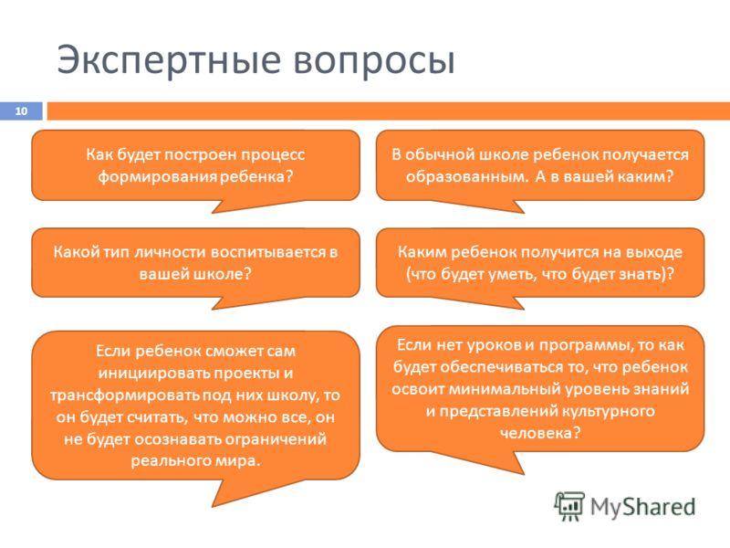 Экспертные вопросы 10 Какой тип личности воспитывается в вашей школе ? Как будет построен процесс формирования ребенка ? Каким ребенок получится на выходе ( что будет уметь, что будет знать )? В обычной школе ребенок получается образованным. А в ваше