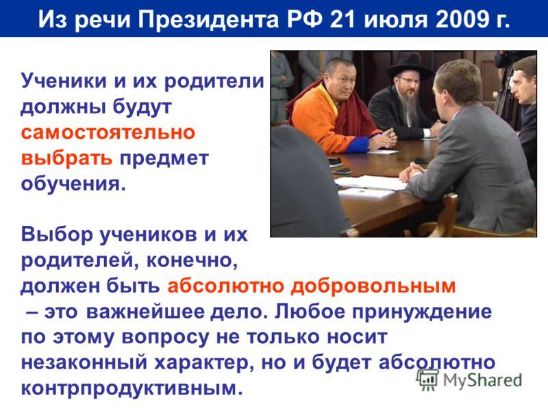 Из речи Президента РФ 21 июля 2009 г. Ученики и их родители должны будут самостоятельно выбрать предмет обучения. Выбор учеников и их родителей, конечно, должен быть абсолютно добровольным – это важнейшее дело. Любое принуждение по этому вопросу не т