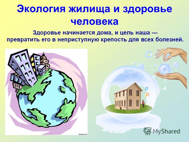 Экология жилища и здоровье человека Здоровье начинается дома, и цель наша превратить его в неприступную крепость для всех болезней.