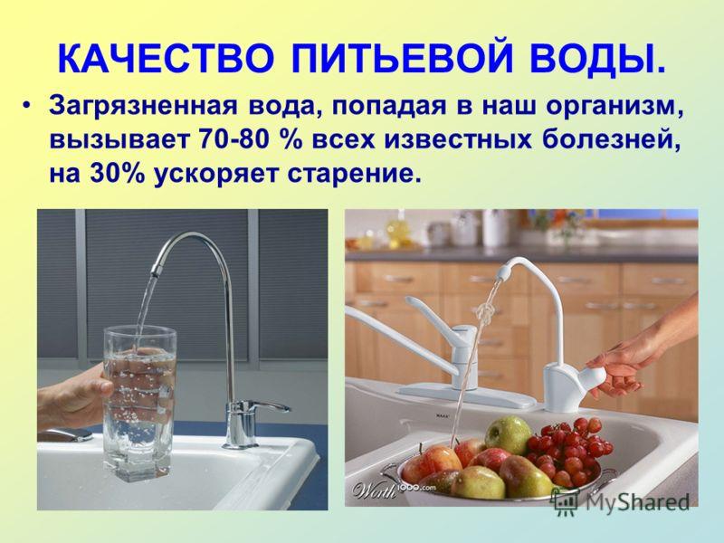 КАЧЕСТВО ПИТЬЕВОЙ ВОДЫ. Загрязненная вода, попадая в наш организм, вызывает 70-80 % всех известных болезней, на 30% ускоряет старение.