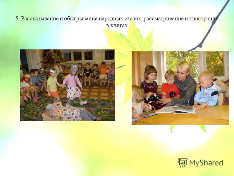 5. Рассказывание и обыгрывание народных сказок, рассматривание иллюстраций в книгах