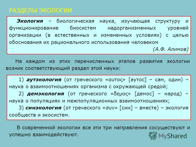 На каждом из этих перечисленных этапов развития экологии возник соответствующий раздел этой науки: РАЗДЕЛЫ ЭКОЛОГИИ 1) аутэкология (от греческого «αυτος» [аутос] – сам, один) – наука о взаимоотношениях организма с окружающей средой; 2) демэкология (о