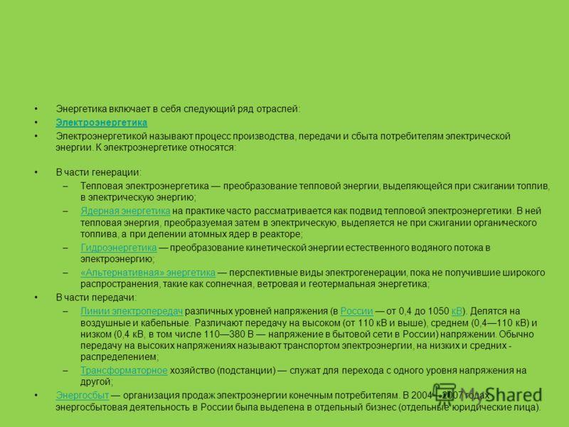 Энергетика включает в себя следующий ряд отраслей: Электроэнергетика Электроэнергетикой называют процесс производства, передачи и сбыта потребителям электрической энергии. К электроэнергетике относятся: В части генерации: –Тепловая электроэнергетика