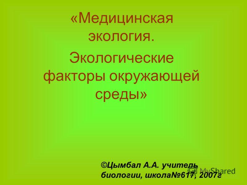 «Медицинская экология. Экологические факторы окружающей среды» ©Цымбал А.А. учитель биологии, школа617, 2007г