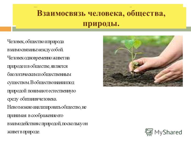 Взаимосвязь человека, общества, природы. Человек, общество и природа взаимосвязаны между собой. Человек одновременно живет на природе и в обществе, является биологическим и общественным существом. В обществознании под природой понимают естественную с