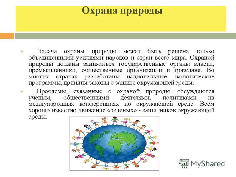 Охрана природы Задача охраны природы может быть решена только объединенными усилиями народов и стран всего мира. Охраной природы должны заниматься государственные органы власти, промышленники, общественные организации и граждане. Во многих странах ра