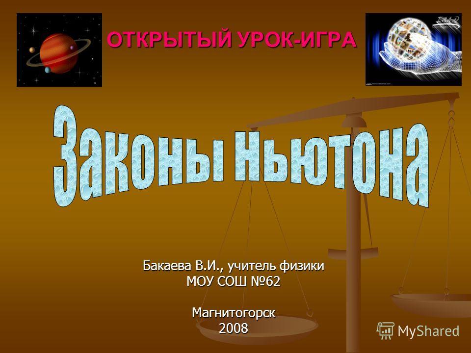 ОТКРЫТЫЙ УРОК-ИГРА Бакаева В.И., учитель физики МОУ СОШ 62 Магнитогорск2008