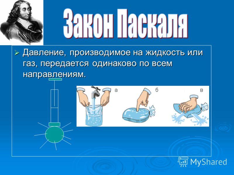 Давление, производимое на жидкость или газ, передается одинаково по всем направлениям. Давление, производимое на жидкость или газ, передается одинаково по всем направлениям.