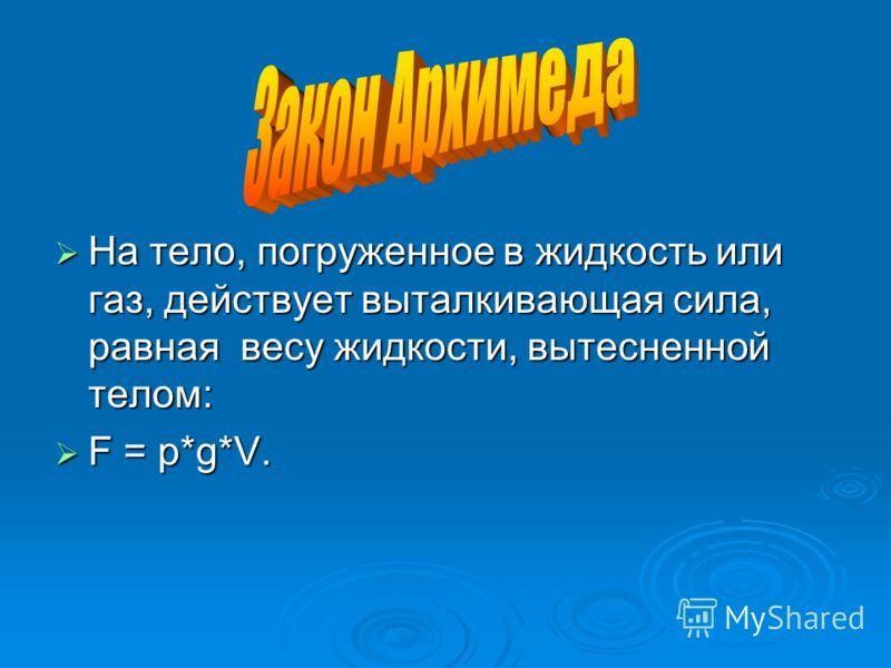 На тело, погруженное в жидкость или газ, действует выталкивающая сила, равная весу жидкости, вытесненной телом: На тело, погруженное в жидкость или газ, действует выталкивающая сила, равная весу жидкости, вытесненной телом: F = p*g*V. F = p*g*V.