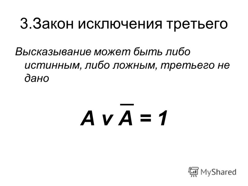 3.Закон исключения третьего Высказывание может быть либо истинным, либо ложным, третьего не дано А v А = 1