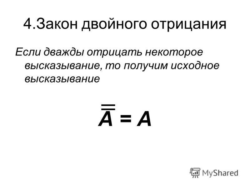 4.Закон двойного отрицания Если дважды отрицать некоторое высказывание, то получим исходное высказывание А = А