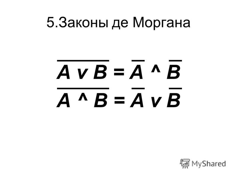 5.Законы де Моргана А v В = А ^ В А ^ В = А v В