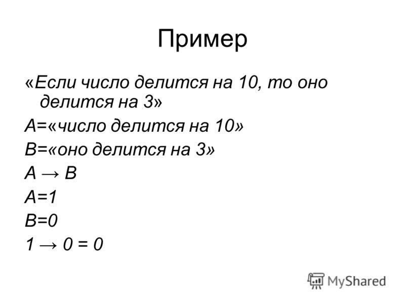 Пример «Если число делится на 10, то оно делится на 3» А=«число делится на 10» В=«оно делится на 3» А В А=1 В=0 1 0 = 0