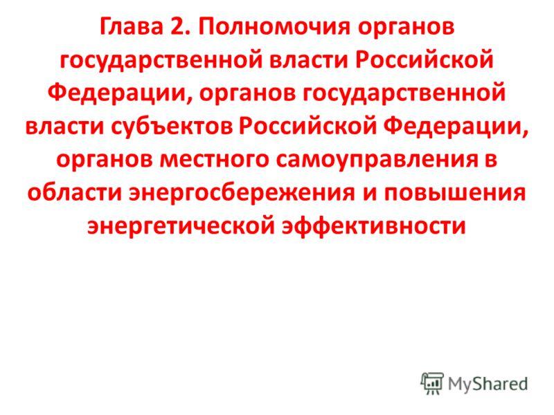 Глава 2. Полномочия органов государственной власти Российской Федерации, органов государственной власти субъектов Российской Федерации, органов местного самоуправления в области энергосбережения и повышения энергетической эффективности