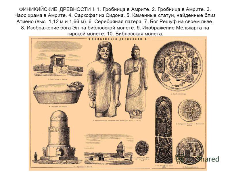 ФИНИКИЙСКИЕ ДРЕВНОСТИ I. 1. Гробница в Амрите. 2. Гробница в Амрите. 3. Наос храма в Амрите. 4. Саркофаг из Сидона. 5. Каменные статуи, найденные близ Атиено (выс. 1,12 м и 1,66 м). 6. Серебряная патера. 7. Бог Решуф на своем льве. 8. Изображение бог