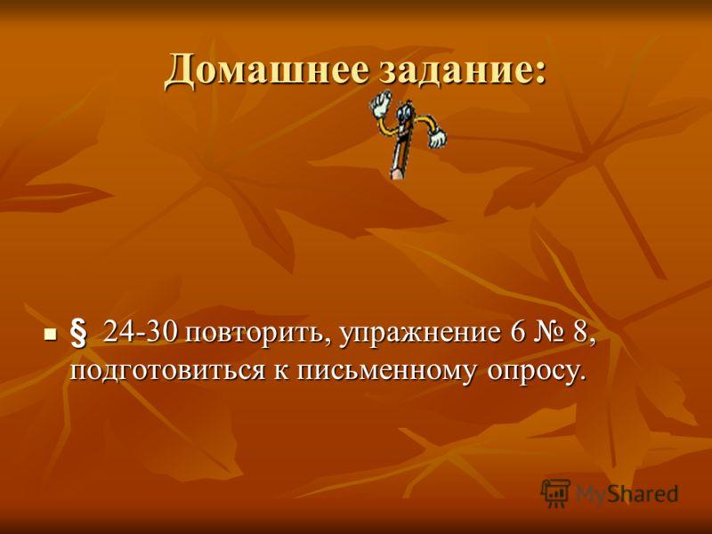 Домашнее задание: § 24-30 повторить, упражнение 6 8, подготовиться к письменному опросу.