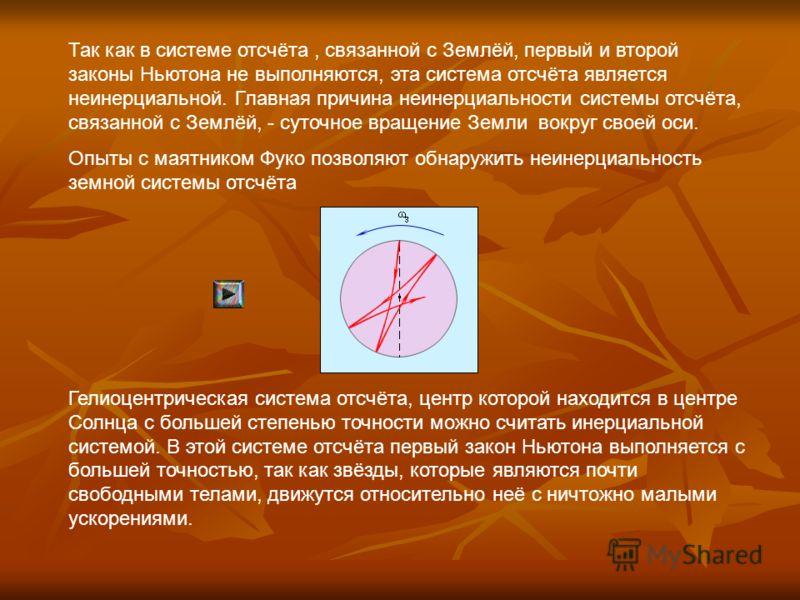 Так как в системе отсчёта, связанной с Землёй, первый и второй законы Ньютона не выполняются, эта система отсчёта является неинерциальной. Главная причина неинерциальности системы отсчёта, связанной с Землёй, - суточное вращение Земли вокруг своей ос