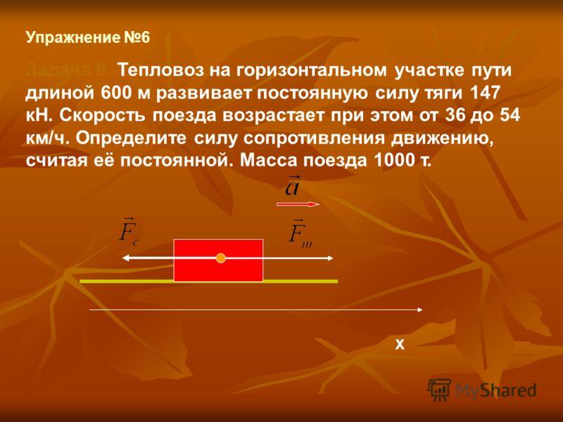 Упражнение 6 Задача 6. Тепловоз на горизонтальном участке пути длиной 600 м развивает постоянную силу тяги 147 кН. Скорость поезда возрастает при этом от 36 до 54 км/ч. Определите силу сопротивления движению, считая её постоянной. Масса поезда 1000 т
