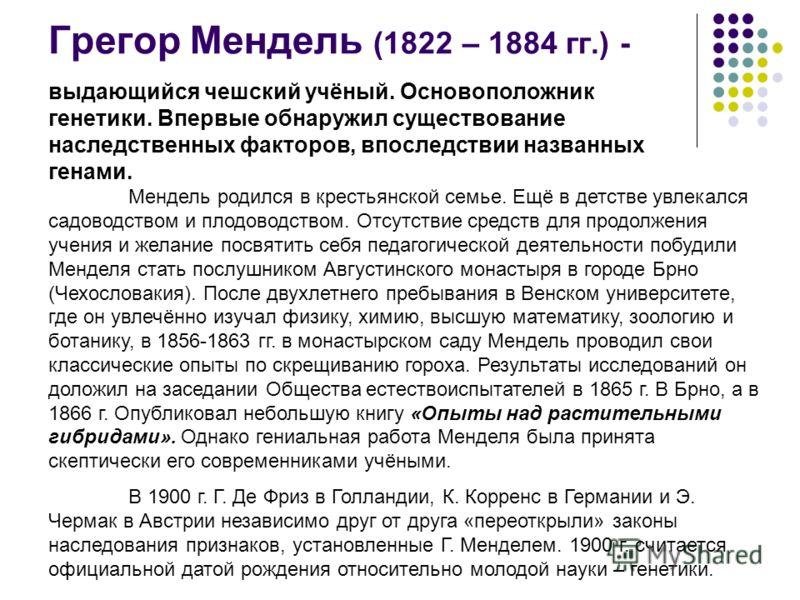 Грегор Мендель (1822 – 1884 гг.) - выдающийся чешский учёный. Основоположник генетики. Впервые обнаружил существование наследственных факторов, впоследствии названных генами. Мендель родился в крестьянской семье. Ещё в детстве увлекался садоводством