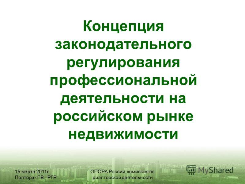15 марта 2011г. Полторак Г.В., РГР ОПОРА России, комиссия по риэлторской деятельности 1 Концепция законодательного регулирования профессиональной деятельности на российском рынке недвижимости