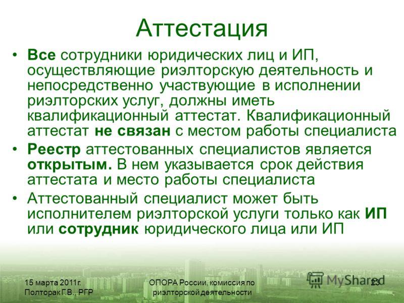 15 марта 2011г. Полторак Г.В., РГР ОПОРА России, комиссия по риэлторской деятельности 23 Аттестация Все сотрудники юридических лиц и ИП, осуществляющие риэлторскую деятельность и непосредственно участвующие в исполнении риэлторских услуг, должны имет