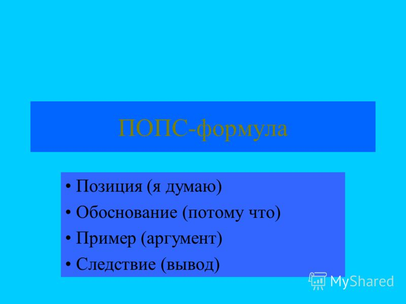 ПОПС-формула Позиция (я думаю) Обоснование (потому что) Пример (аргумент) Следствие (вывод)