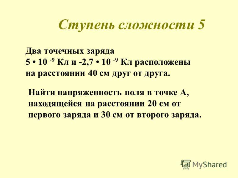 Ступень сложности 5 Два точечных заряда 5 10 -9 Кл и -2,7 10 -9 Кл расположены на расстоянии 40 см друг от друга. Найти напряженность поля в точке А, находящейся на расстоянии 20 см от первого заряда и 30 см от второго заряда.