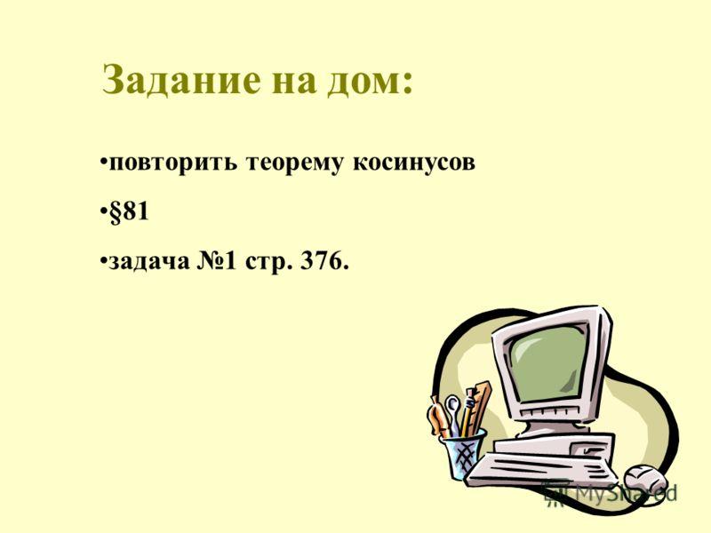 Задание на дом: повторить теорему косинусов §81 задача 1 стр. 376.