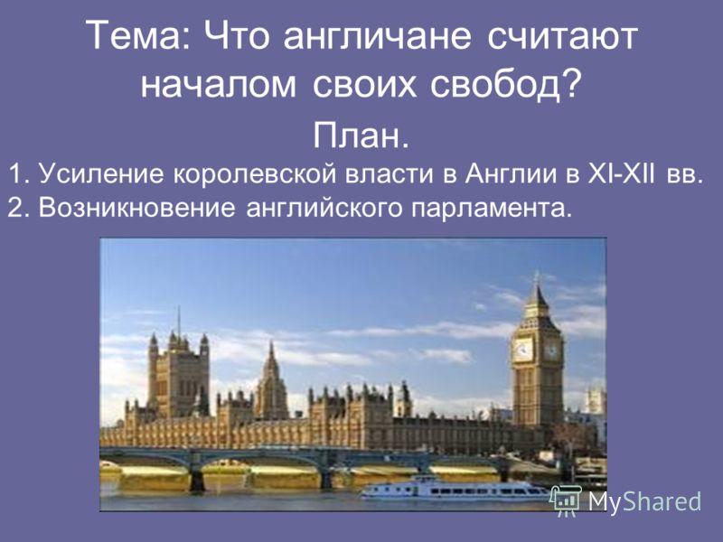 Тема: Что англичане считают началом своих свобод? План. 1. Усиление королевской власти в Англии в XI-XII вв. 2. Возникновение английского парламента.