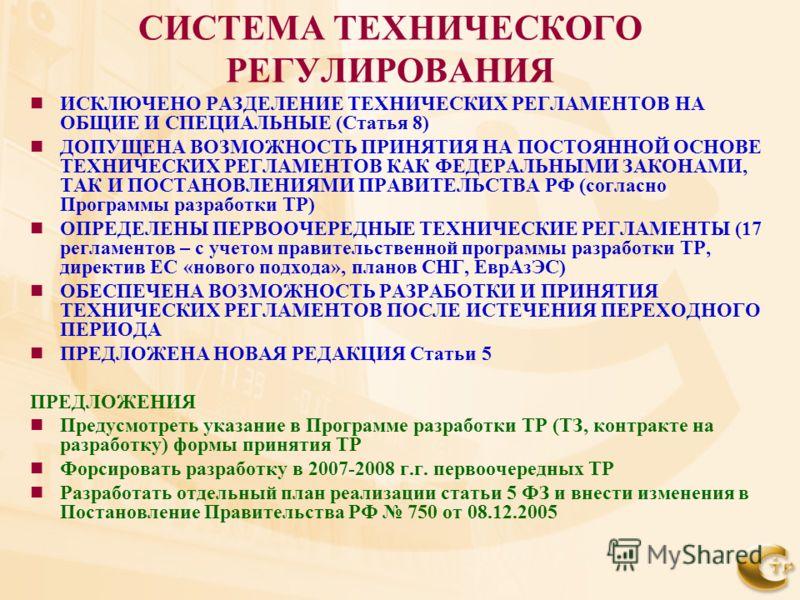 СИСТЕМА ТЕХНИЧЕСКОГО РЕГУЛИРОВАНИЯ ИСКЛЮЧЕНО РАЗДЕЛЕНИЕ ТЕХНИЧЕСКИХ РЕГЛАМЕНТОВ НА ОБЩИЕ И СПЕЦИАЛЬНЫЕ (Статья 8) ДОПУЩЕНА ВОЗМОЖНОСТЬ ПРИНЯТИЯ НА ПОСТОЯННОЙ ОСНОВЕ ТЕХНИЧЕСКИХ РЕГЛАМЕНТОВ КАК ФЕДЕРАЛЬНЫМИ ЗАКОНАМИ, ТАК И ПОСТАНОВЛЕНИЯМИ ПРАВИТЕЛЬСТВ