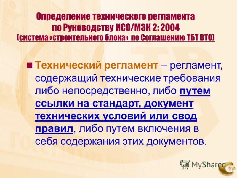 Определение технического регламента по Руководству ИСО/МЭК 2: 2004 (система «строительного блока» по Соглашению ТБТ ВТО) Технический регламент – регламент, содержащий технические требования либо непосредственно, либо путем ссылки на стандарт, докумен