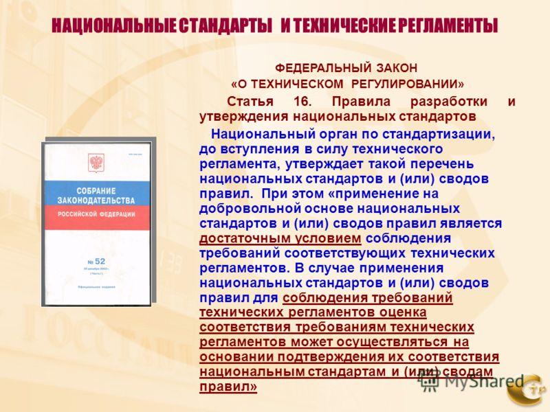 НАЦИОНАЛЬНЫЕ СТАНДАРТЫ И ТЕХНИЧЕСКИЕ РЕГЛАМЕНТЫ ФЕДЕРАЛЬНЫЙ ЗАКОН «О ТЕХНИЧЕСКОМ РЕГУЛИРОВАНИИ» Статья 16. Правила разработки и утверждения национальных стандартов Национальный орган по стандартизации, до вступления в силу технического регламента, ут