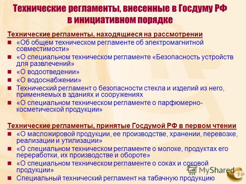 Технические регламенты, внесенные в Госдуму РФ в инициативном порядке Технические регламенты, находящиеся на рассмотрении «Об общем техническом регламенте об электромагнитной совместимости» «О специальном техническом регламенте «Безопасность устройст