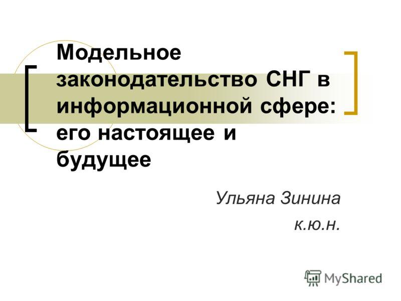 Модельное законодательство СНГ в информационной сфере: его настоящее и будущее Ульяна Зинина к.ю.н.