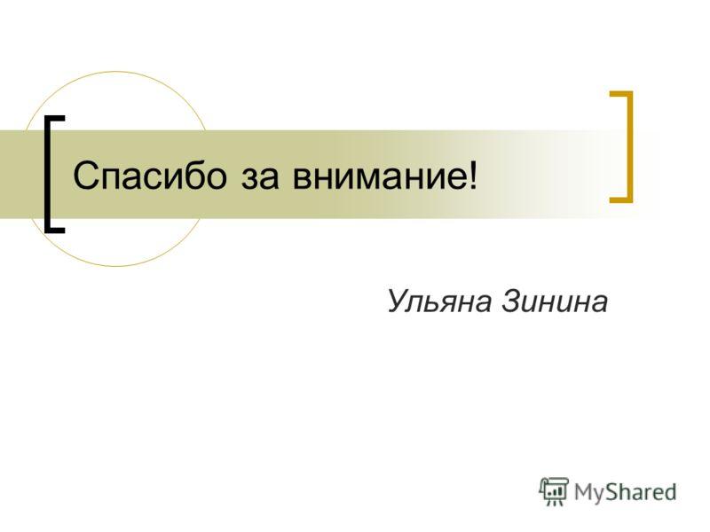 Спасибо за внимание! Ульяна Зинина