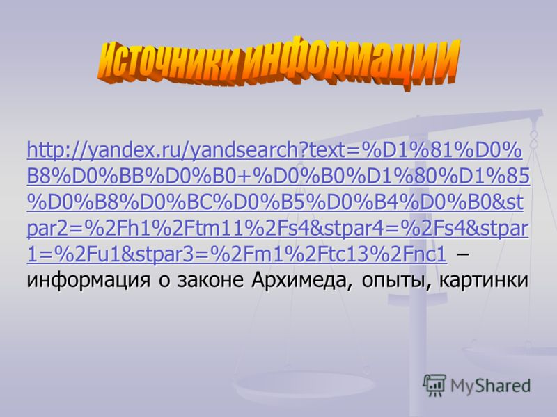 http://yandex.ru/yandsearch?text=%D1%81%D0% B8%D0%BB%D0%B0+%D0%B0%D1%80%D1%85 %D0%B8%D0%BC%D0%B5%D0%B4%D0%B0&st par2=%2Fh1%2Ftm11%2Fs4&stpar4=%2Fs4&stpar 1=%2Fu1&stpar3=%2Fm1%2Ftc13%2Fnc1 – информация о законе Архимеда, опыты, картинки http://yandex.
