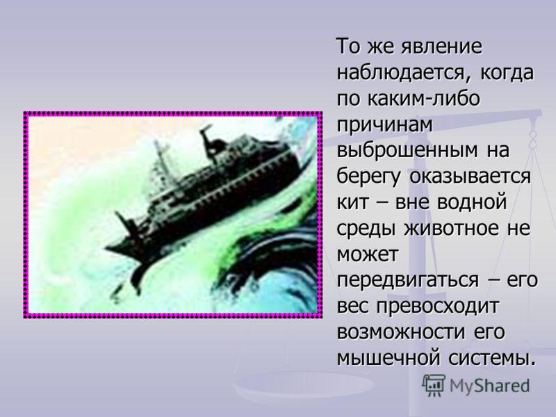То же явление наблюдается, когда по каким-либо причинам выброшенным на берегу оказывается кит – вне водной среды животное не может передвигаться – его вес превосходит возможности его мышечной системы. То же явление наблюдается, когда по каким-либо пр
