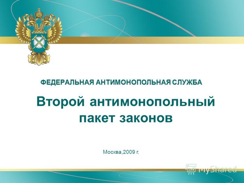 ФЕДЕРАЛЬНАЯ АНТИМОНОПОЛЬНАЯ СЛУЖБА Москва,2009 г. Второй антимонопольный пакет законов