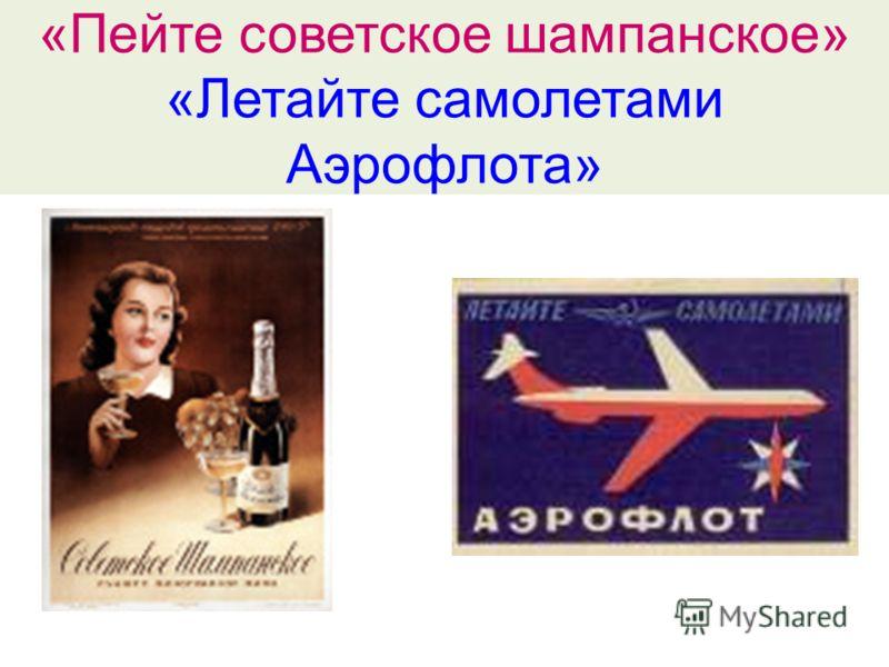 «Пейте советское шампанское» «Летайте самолетами Аэрофлота»
