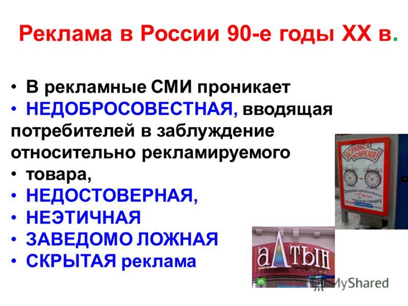 Реклама в России 90-е годы XX в. В рекламные СМИ проникает НЕДОБРОСОВЕСТНАЯ, вводящая потребителей в заблуждение относительно рекламируемого товара, НЕДОСТОВЕРНАЯ, НЕЭТИЧНАЯ ЗАВЕДОМО ЛОЖНАЯ СКРЫТАЯ реклама