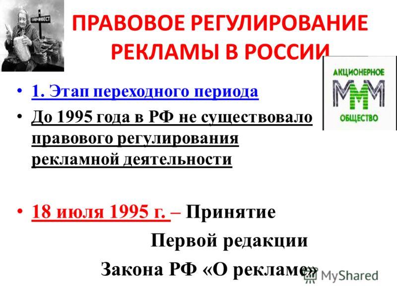 ПРАВОВОЕ РЕГУЛИРОВАНИЕ РЕКЛАМЫ В РОССИИ 1. Этап переходного периода До 1995 года в РФ не существовало правового регулирования рекламной деятельности 18 июля 1995 г. – Принятие Первой редакции Закона РФ «О рекламе»